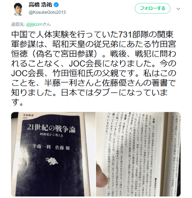 中国で人体実験を行っていた731部隊の関東軍参謀は、昭和天皇の従兄弟にあたる竹田宮恒徳(偽名で宮田参謀)。戦後、戦犯に問われることなく、JOC会長になりました。今のJOC会長、竹田恒和氏の父親です。私はこのことを、半藤一利さんと佐藤優さんの著書で知りました。日本ではタブーになっています。