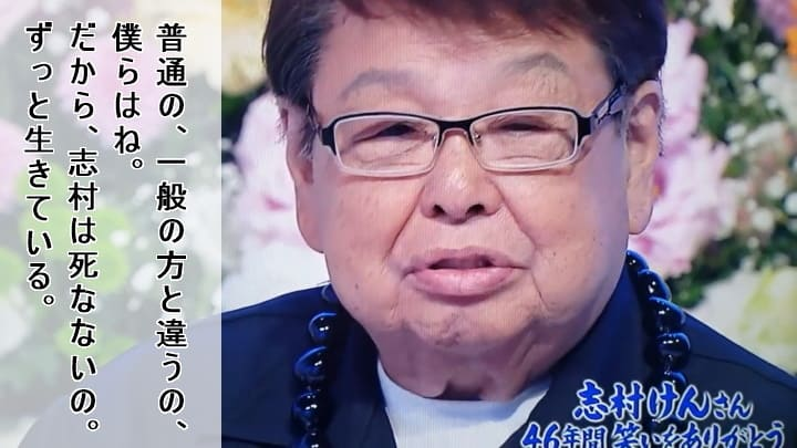 「普通の、一般の方と違うの、僕らは…ね。だから、志村は死なないの。ずっと生きている。」